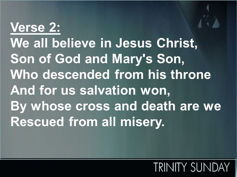 Verse 2: We all believe in Jesus Christ, Son of God and Mary s Son, Who descended from his throne And for us salvation won, By whose cross and death are we Rescued from all misery.