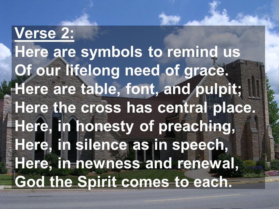Verse 2: Here are symbols to remind us Of our lifelong need of grace. Here are table, font, and pulpit; Here the cross has central place. Here, in hon