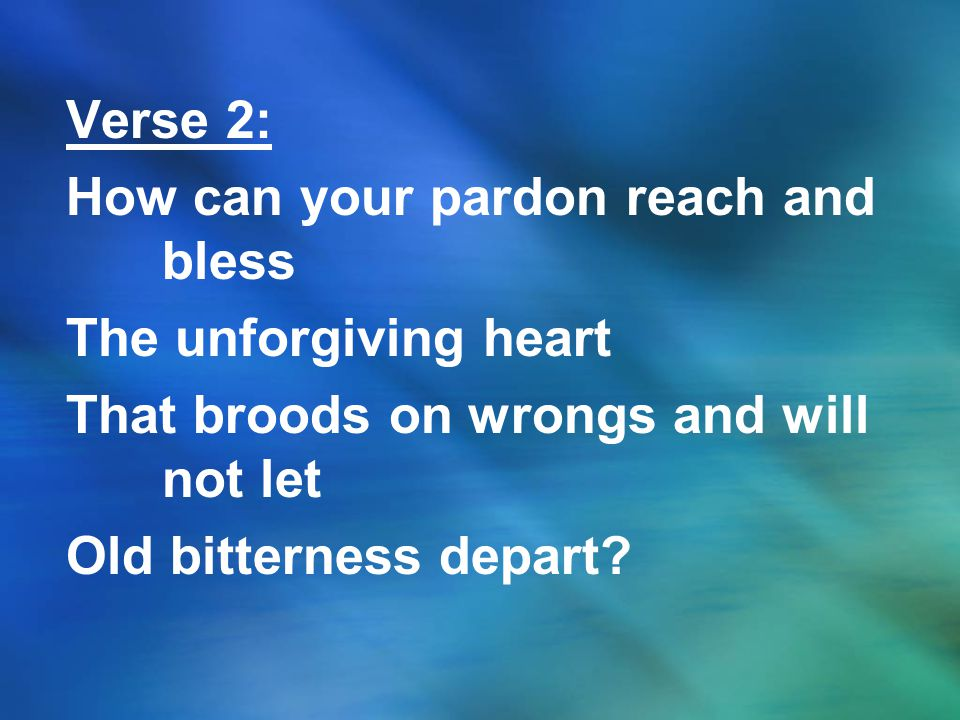 Verse 2: How can your pardon reach and bless The unforgiving heart That broods on wrongs and will not let Old bitterness depart