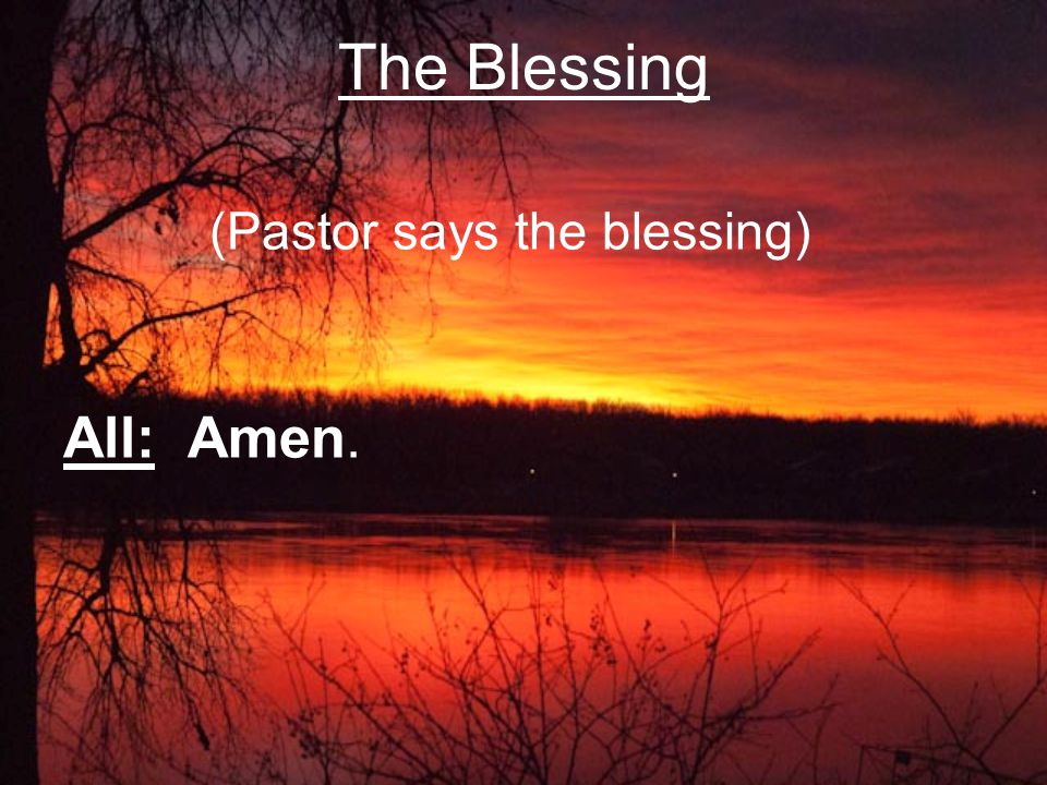 (Pastor says the blessing) All: Amen. The Blessing