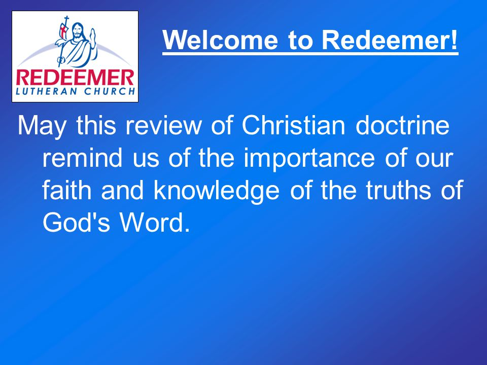 Welcome to Redeemer! May this review of Christian doctrine remind us of the importance of our faith and knowledge of the truths of God's Word.