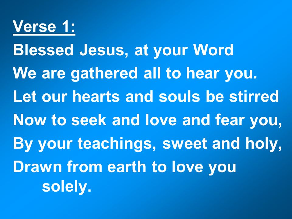 Verse 1: Blessed Jesus, at your Word We are gathered all to hear you.