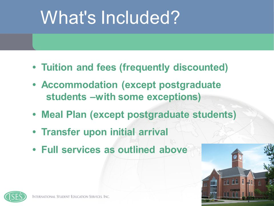 Tuition and fees (frequently discounted) Accommodation (except postgraduate students –with some exceptions) Meal Plan (except postgraduate students) Transfer upon initial arrival Full services as outlined above What s Included?