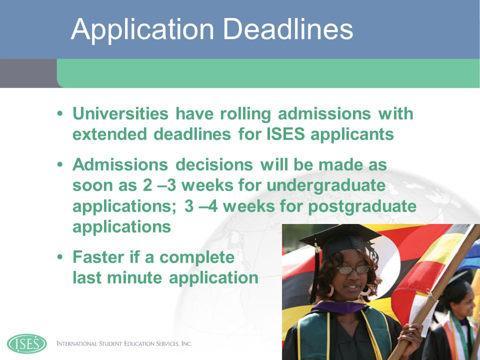 Universities have rolling admissions with extended deadlines for ISES applicants Admissions decisions will be made as soon as 2 –3 weeks for undergraduate applications; 3 –4 weeks for postgraduate applications Faster if a complete last minute application Application Deadlines