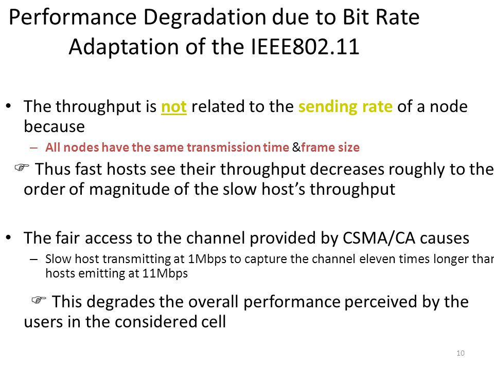 10 Performance Degradation due to Bit Rate Adaptation of the IEEE802.11 The throughput is not related to the sending rate of a node because – All nodes have the same transmission time &frame size  Thus fast hosts see their throughput decreases roughly to the order of magnitude of the slow host's throughput The fair access to the channel provided by CSMA/CA causes – Slow host transmitting at 1Mbps to capture the channel eleven times longer than hosts emitting at 11Mbps  This degrades the overall performance perceived by the users in the considered cell