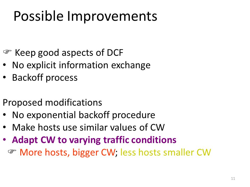 11 Possible Improvements  Keep good aspects of DCF No explicit information exchange Backoff process Proposed modifications No exponential backoff procedure Make hosts use similar values of CW Adapt CW to varying traffic conditions  More hosts, bigger CW; less hosts smaller CW