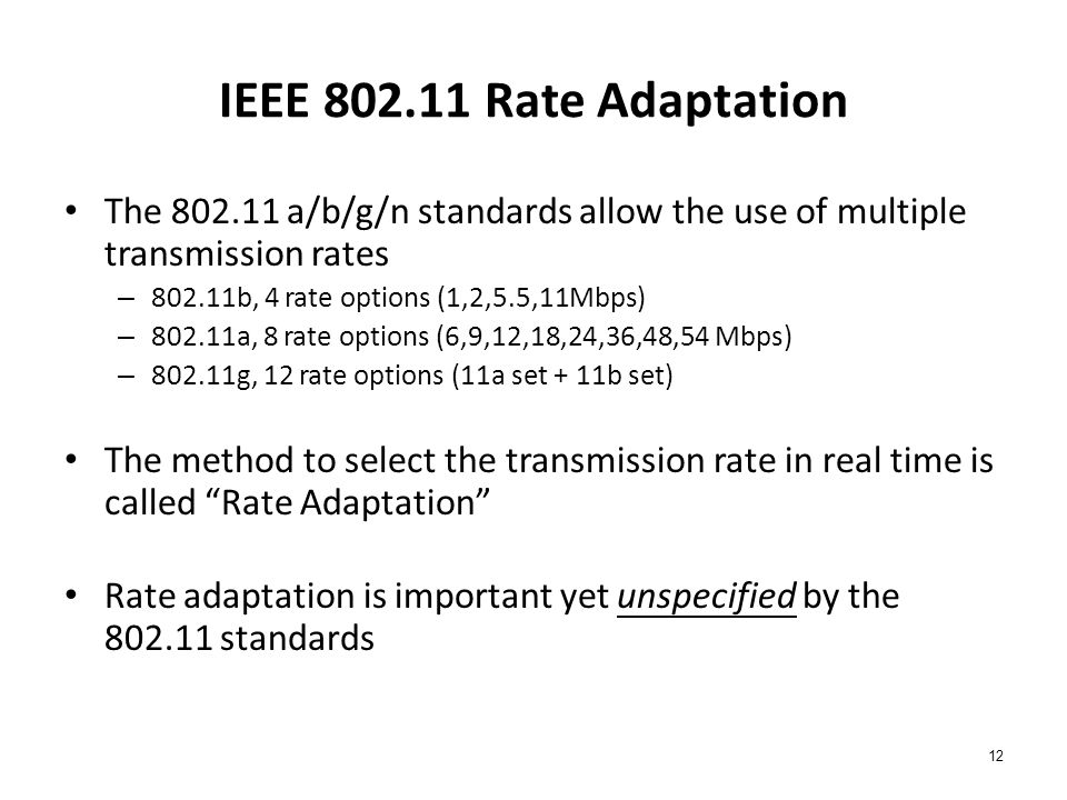 12 IEEE 802.11 Rate Adaptation The 802.11 a/b/g/n standards allow the use of multiple transmission rates – 802.11b, 4 rate options (1,2,5.5,11Mbps) – 802.11a, 8 rate options (6,9,12,18,24,36,48,54 Mbps) – 802.11g, 12 rate options (11a set + 11b set) The method to select the transmission rate in real time is called Rate Adaptation Rate adaptation is important yet unspecified by the 802.11 standards