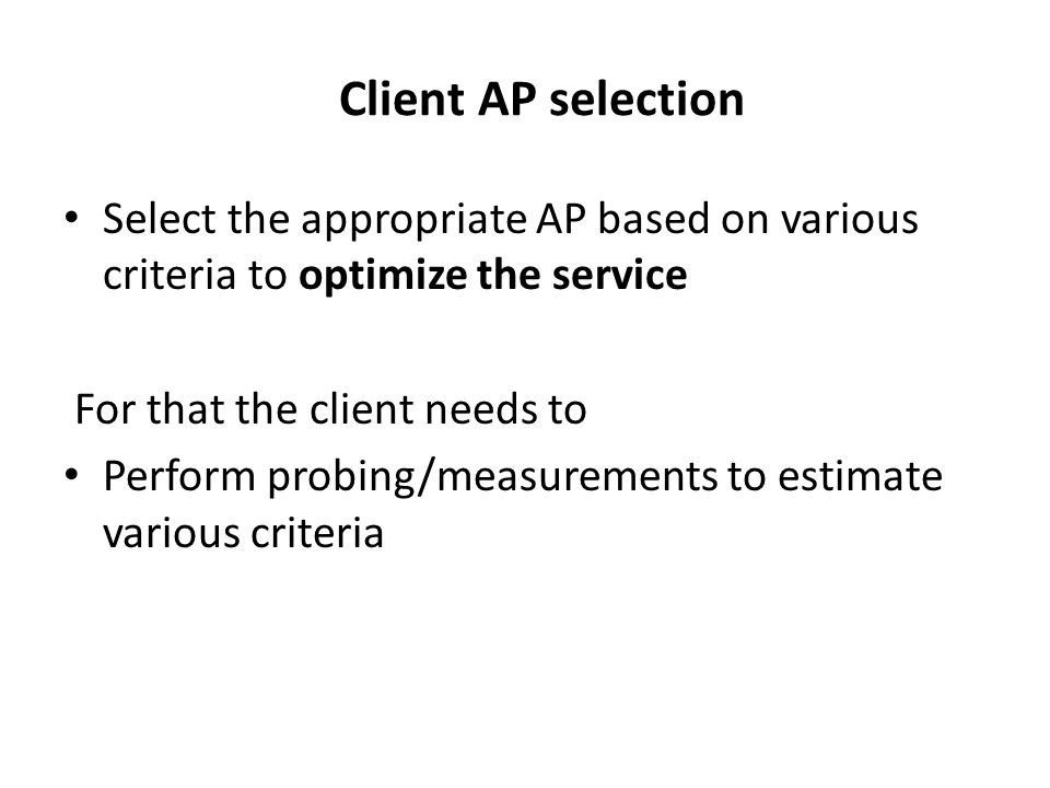 Client AP selection Select the appropriate AP based on various criteria to optimize the service For that the client needs to Perform probing/measureme