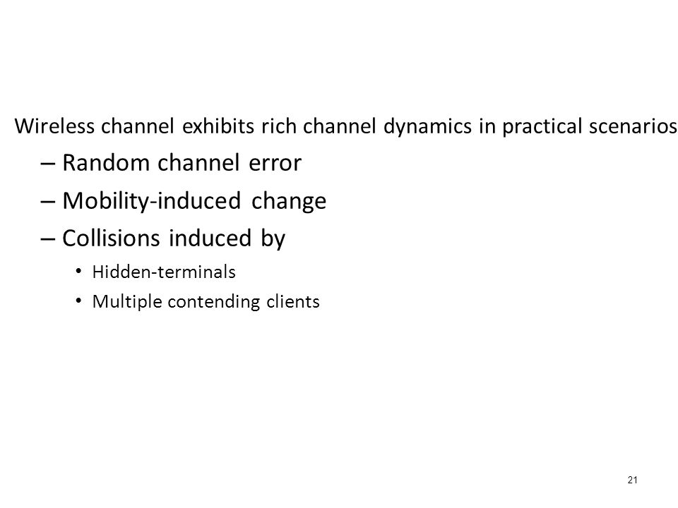 21 Wireless channel exhibits rich channel dynamics in practical scenarios – Random channel error – Mobility-induced change – Collisions induced by Hid