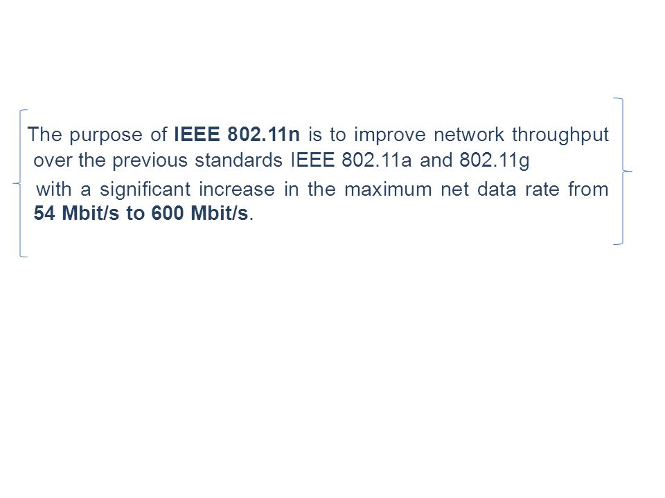 The purpose of IEEE 802.11n is to improve network throughput over the previous standards IEEE 802.11a and 802.11g with a significant increase in the m