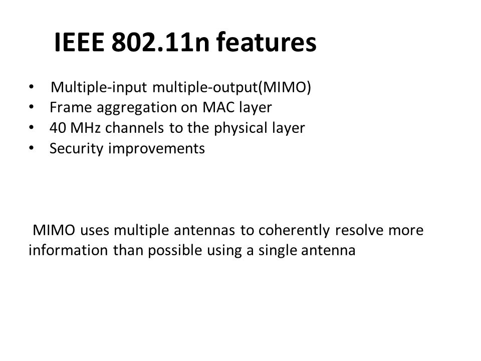IEEE 802.11n features Multiple-input multiple-output(MIMO) Frame aggregation on MAC layer 40 MHz channels to the physical layer Security improvements
