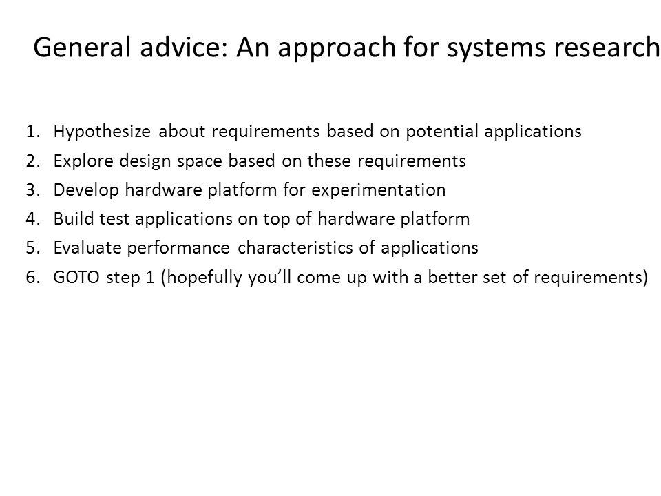 General advice: An approach for systems research 1.Hypothesize about requirements based on potential applications 2.Explore design space based on these requirements 3.Develop hardware platform for experimentation 4.Build test applications on top of hardware platform 5.Evaluate performance characteristics of applications 6.GOTO step 1 (hopefully you'll come up with a better set of requirements)