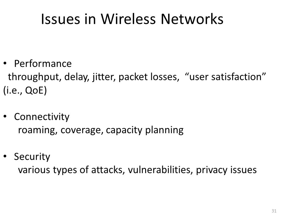 31 Issues in Wireless Networks Performance throughput, delay, jitter, packet losses, user satisfaction (i.e., QoE) Connectivity roaming, coverage, capacity planning Security various types of attacks, vulnerabilities, privacy issues
