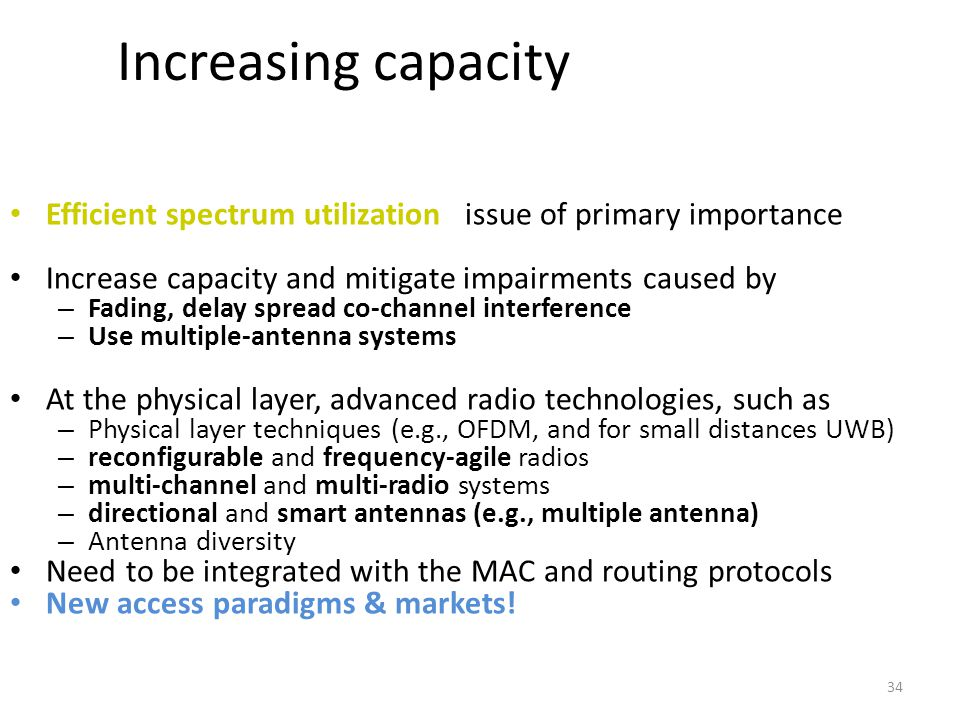 34 Increasing capacity Efficient spectrum utilization issue of primary importance Increase capacity and mitigate impairments caused by – Fading, delay spread co-channel interference – Use multiple-antenna systems At the physical layer, advanced radio technologies, such as – Physical layer techniques (e.g., OFDM, and for small distances UWB) – reconfigurable and frequency-agile radios – multi-channel and multi-radio systems – directional and smart antennas (e.g., multiple antenna) – Antenna diversity Need to be integrated with the MAC and routing protocols New access paradigms & markets!
