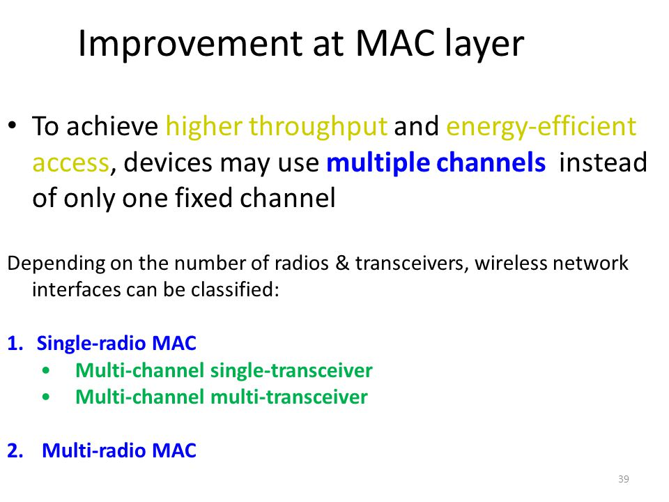 39 Improvement at MAC layer To achieve higher throughput and energy-efficient access, devices may use multiple channels instead of only one fixed chan