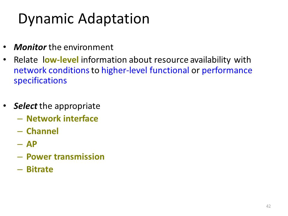 42 Dynamic Adaptation Monitor the environment Relate low-level information about resource availability with network conditions to higher-level functional or performance specifications Select the appropriate – Network interface – Channel – AP – Power transmission – Bitrate