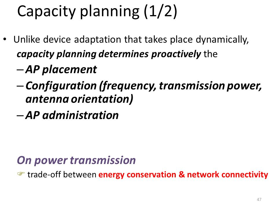 47 Capacity planning (1/2) Unlike device adaptation that takes place dynamically, capacity planning determines proactively the – AP placement – Config