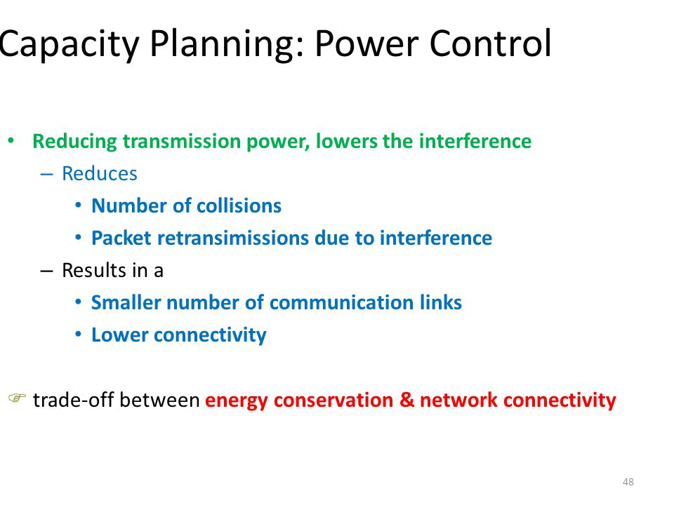 48 Capacity Planning: Power Control Reducing transmission power, lowers the interference – Reduces Number of collisions Packet retransimissions due to