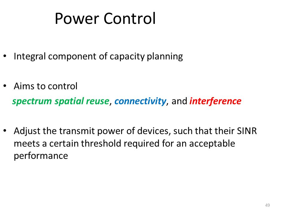 49 Power Control Integral component of capacity planning Aims to control spectrum spatial reuse, connectivity, and interference Adjust the transmit po