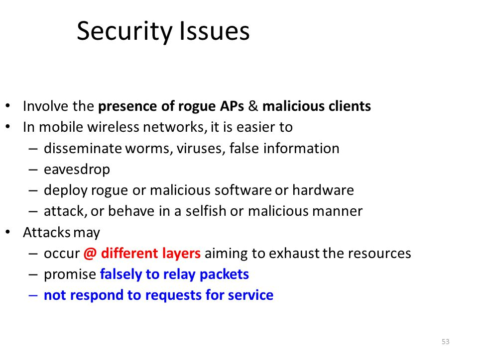 53 Security Issues Involve the presence of rogue APs & malicious clients In mobile wireless networks, it is easier to – disseminate worms, viruses, fa