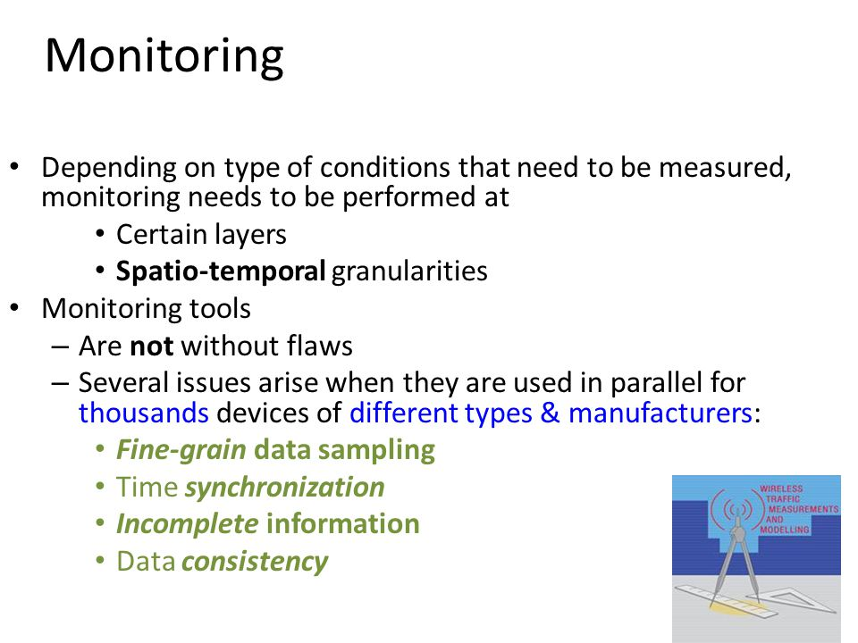 54 Monitoring Depending on type of conditions that need to be measured, monitoring needs to be performed at Certain layers Spatio-temporal granularities Monitoring tools – Are not without flaws – Several issues arise when they are used in parallel for thousands devices of different types & manufacturers: Fine-grain data sampling Time synchronization Incomplete information Data consistency
