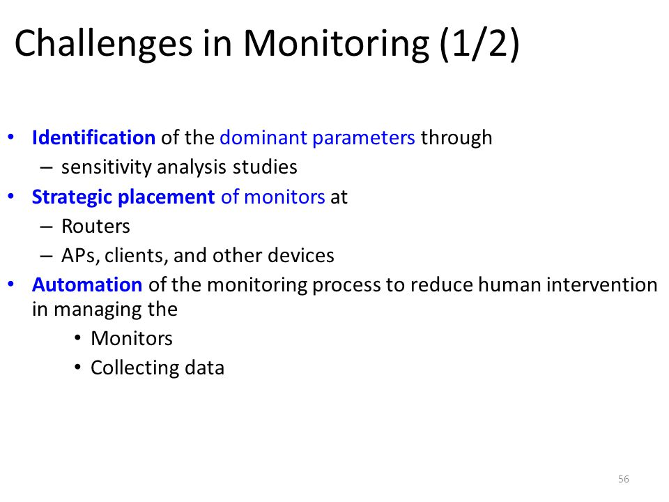 56 Challenges in Monitoring (1/2) Identification of the dominant parameters through – sensitivity analysis studies Strategic placement of monitors at – Routers – APs, clients, and other devices Automation of the monitoring process to reduce human intervention in managing the Monitors Collecting data