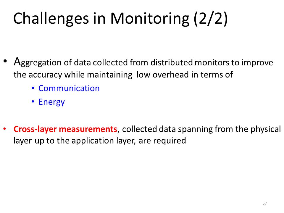 57 Challenges in Monitoring (2/2) A ggregation of data collected from distributed monitors to improve the accuracy while maintaining low overhead in terms of Communication Energy Cross-layer measurements, collected data spanning from the physical layer up to the application layer, are required