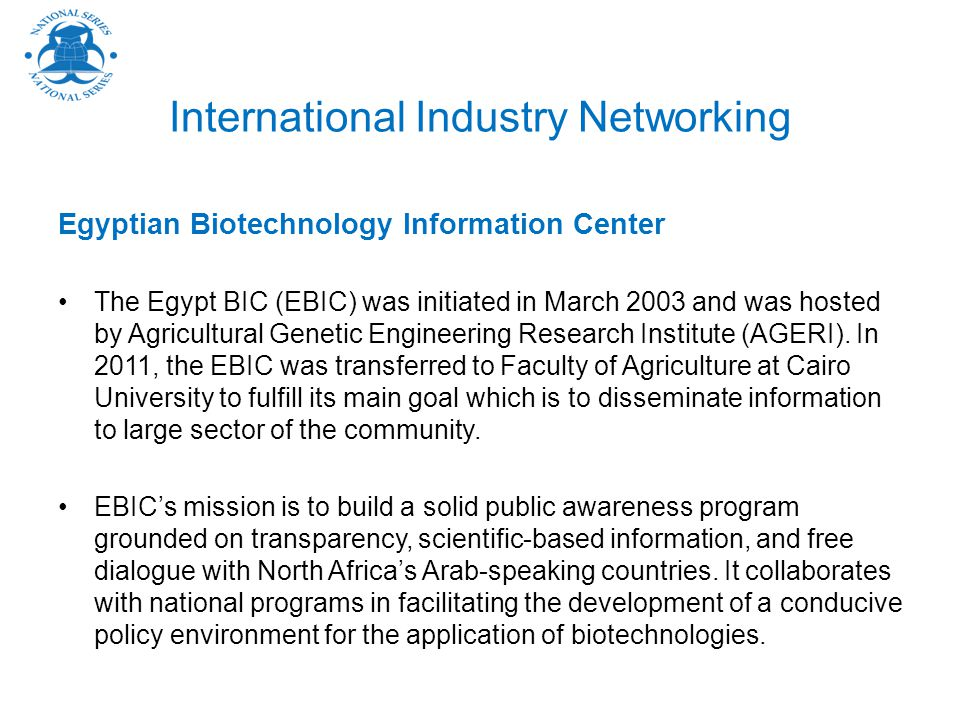 International Industry Networking Egyptian Biotechnology Information Center The Egypt BIC (EBIC) was initiated in March 2003 and was hosted by Agricultural Genetic Engineering Research Institute (AGERI).