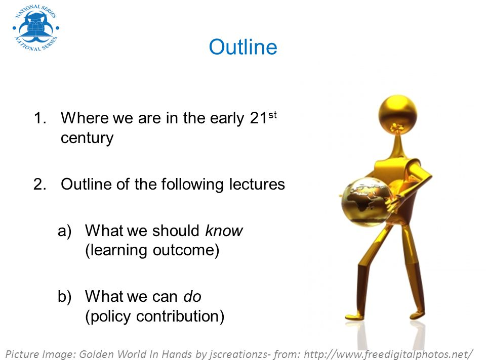 Outline 1.Where we are in the early 21 st century 2.Outline of the following lectures a)What we should know (learning outcome) b)What we can do (policy contribution) Picture Image: Golden World In Hands by jscreationzs- from: http://www.freedigitalphotos.net/