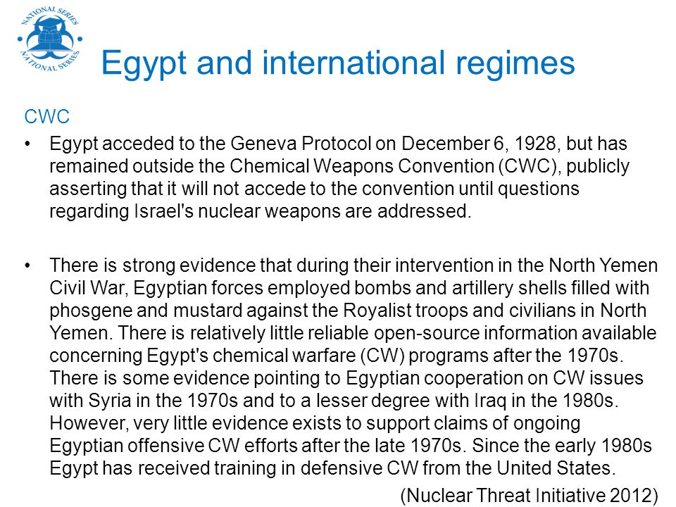 Egypt and international regimes CWC Egypt acceded to the Geneva Protocol on December 6, 1928, but has remained outside the Chemical Weapons Convention (CWC), publicly asserting that it will not accede to the convention until questions regarding Israel s nuclear weapons are addressed.