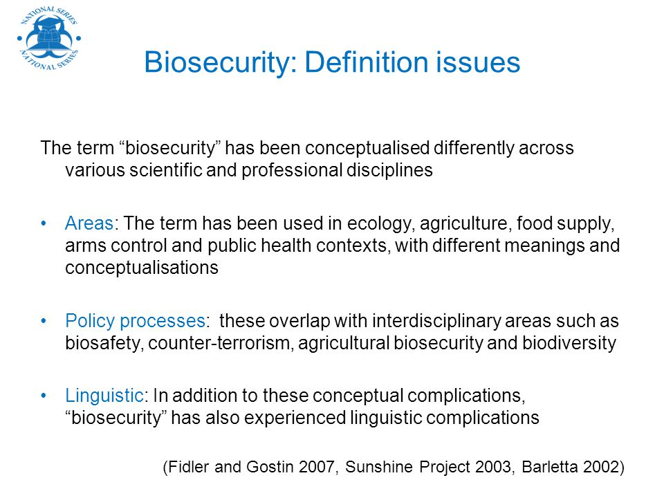 Biosecurity: Definition issues The term biosecurity has been conceptualised differently across various scientific and professional disciplines Areas: The term has been used in ecology, agriculture, food supply, arms control and public health contexts, with different meanings and conceptualisations Policy processes: these overlap with interdisciplinary areas such as biosafety, counter-terrorism, agricultural biosecurity and biodiversity Linguistic: In addition to these conceptual complications, biosecurity has also experienced linguistic complications (Fidler and Gostin 2007, Sunshine Project 2003, Barletta 2002)