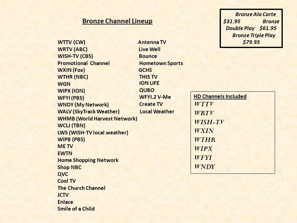 WTTV (CW) Antenna TV WRTV (ABC) Live Well WISH-TV (CBS) Bounce Promotional Channel Hometown Sports WXIN (Fox) GCHS WTHR (NBC) THIS TV WGN WIPX (ION) WFYI (PBS) WNDY (My Network) WALV (SkyTrack Weather) Local Weather WHMB (World Harvest Network) WCLJ (TBN) LWS (WISH-TV local weather) WIPB (PBS) ME TV EWTN Home Shopping Network Shop NBC QVC Cool TV The Church Channel JCTV Enlace Smile of a Child Bronze Channel Lineup Bronze Ala Carte $31.95 Bronze Double Play $61.95 Bronze Triple Play $79.95 HD Channels Included WTTV WRTV WISH-TV WXIN WTHR WIPX WFYI WNDY ION LIFE QUBO WFYI.2 V-Me Create TV