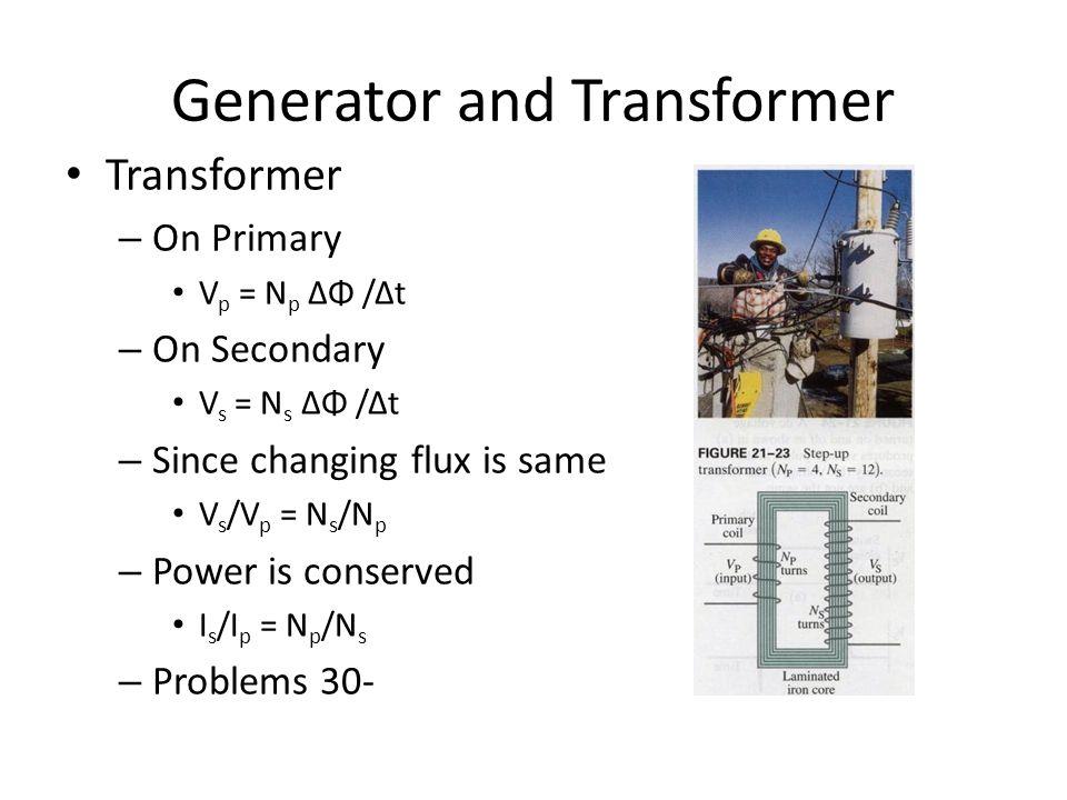 Generator and Transformer Transformer – On Primary V p = N p ΔΦ /Δt – On Secondary V s = N s ΔΦ /Δt – Since changing flux is same V s /V p = N s /N p