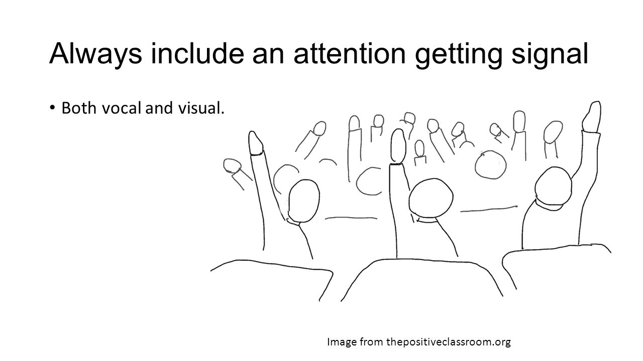 Always include an attention getting signal Image from thepositiveclassroom.org Both vocal and visual.