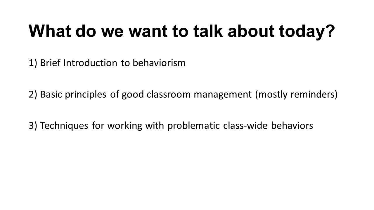 What do we want to talk about today? 1) Brief Introduction to behaviorism 2) Basic principles of good classroom management (mostly reminders) 3) Techn