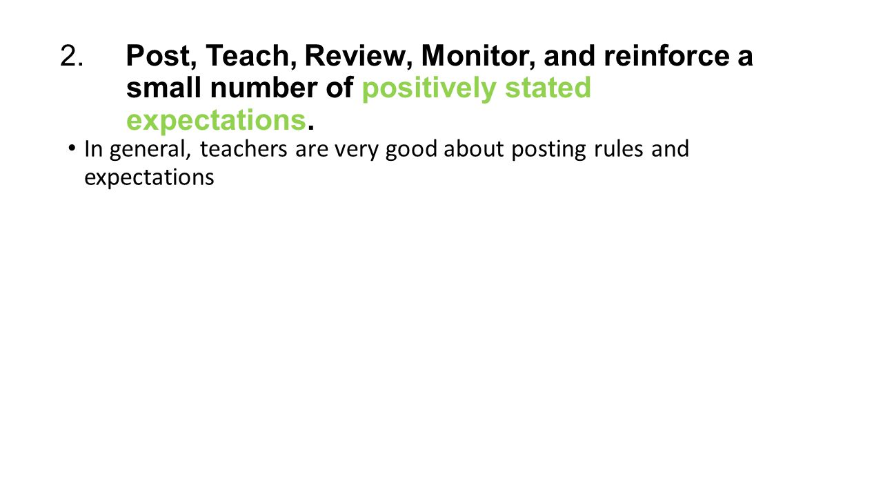 2. Post, Teach, Review, Monitor, and reinforce a small number of positively stated expectations. In general, teachers are very good about posting rule