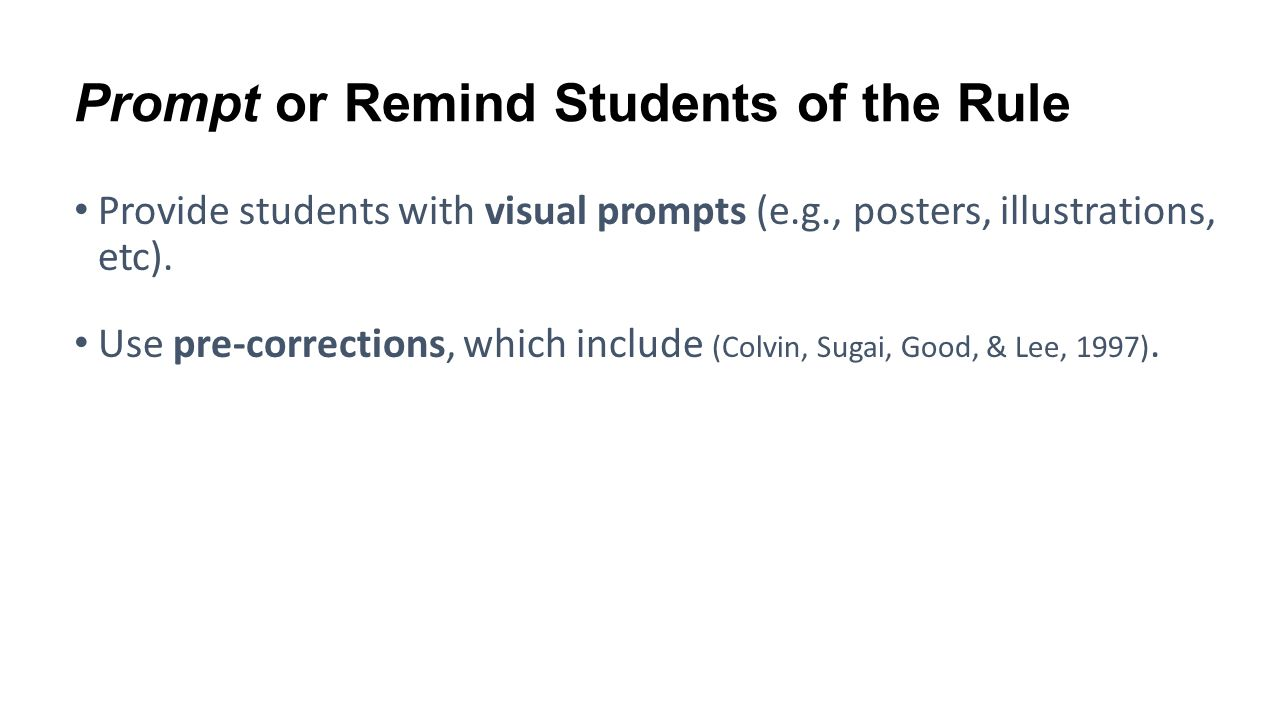 Prompt or Remind Students of the Rule Provide students with visual prompts (e.g., posters, illustrations, etc). Use pre-corrections, which include (Co