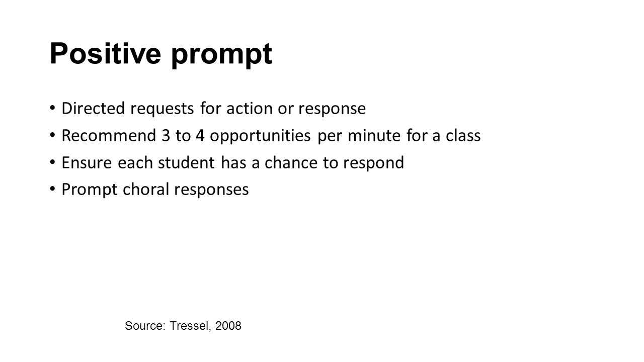 Positive prompt Directed requests for action or response Recommend 3 to 4 opportunities per minute for a class Ensure each student has a chance to res