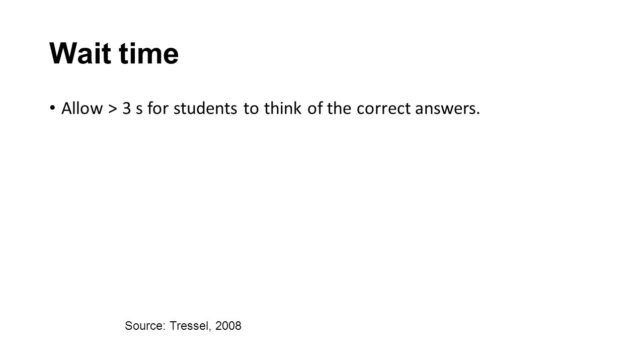 Wait time Allow > 3 s for students to think of the correct answers. Source: Tressel, 2008