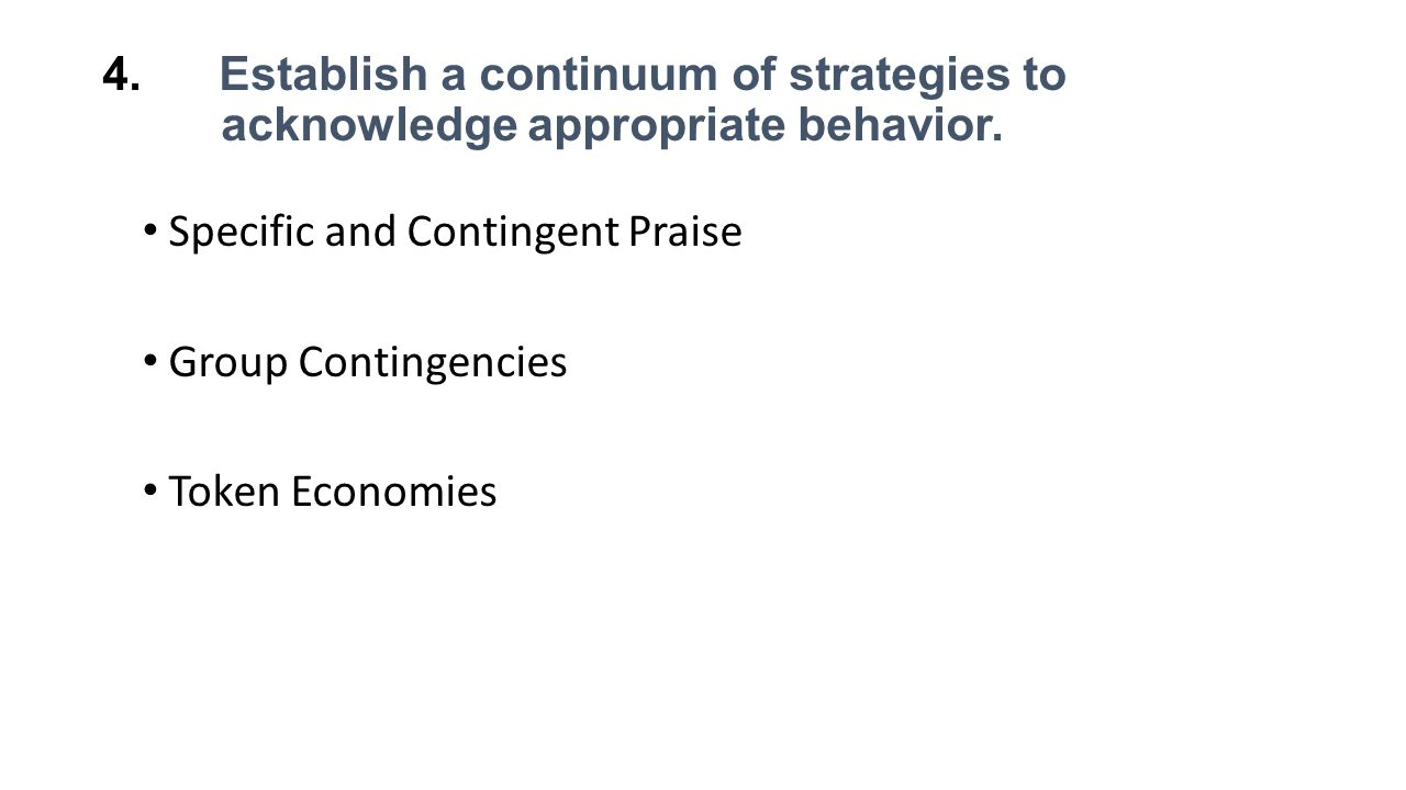4. Establish a continuum of strategies to acknowledge appropriate behavior. Specific and Contingent Praise Group Contingencies Token Economies