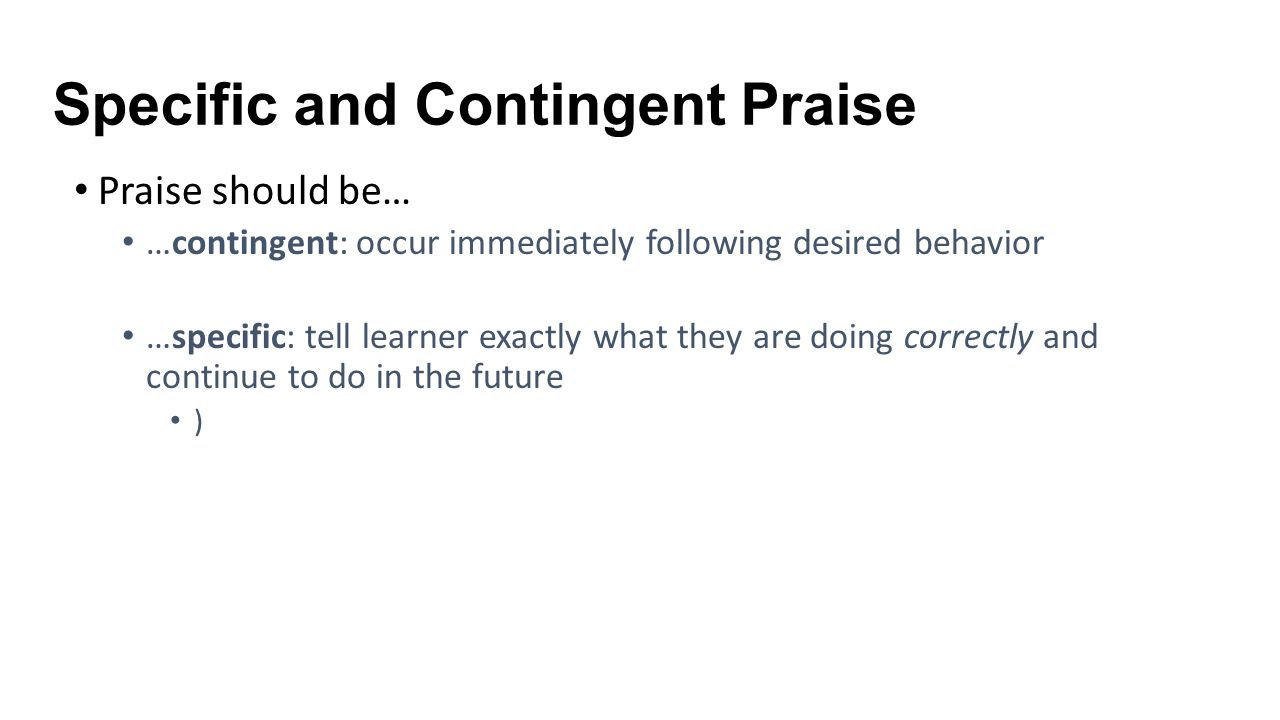 Specific and Contingent Praise Praise should be… …contingent: occur immediately following desired behavior …specific: tell learner exactly what they a