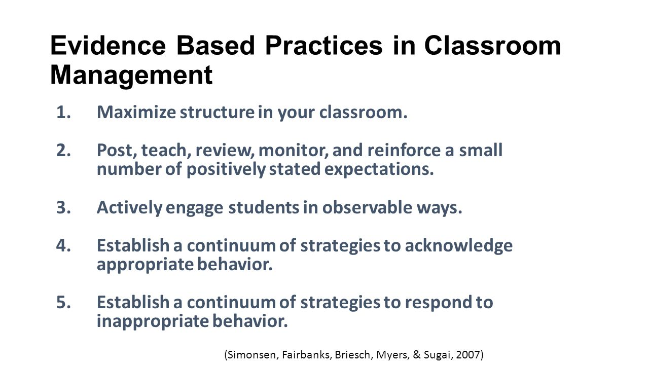 Evidence Based Practices in Classroom Management 1.Maximize structure in your classroom. 2.Post, teach, review, monitor, and reinforce a small number