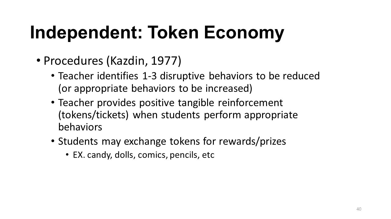Independent: Token Economy Procedures (Kazdin, 1977) Teacher identifies 1-3 disruptive behaviors to be reduced (or appropriate behaviors to be increas