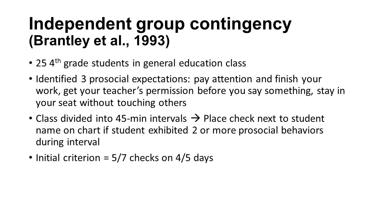 Independent group contingency (Brantley et al., 1993) 25 4 th grade students in general education class Identified 3 prosocial expectations: pay atten