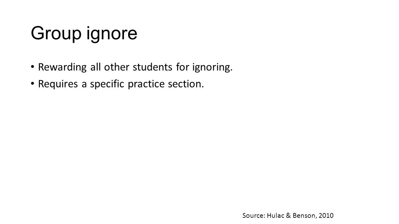 Group ignore Rewarding all other students for ignoring. Requires a specific practice section. Source: Hulac & Benson, 2010