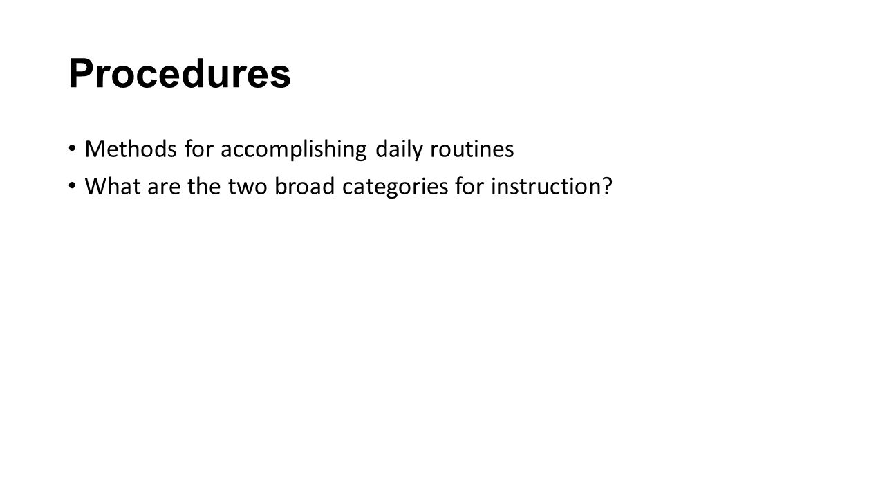 Procedures Methods for accomplishing daily routines What are the two broad categories for instruction?