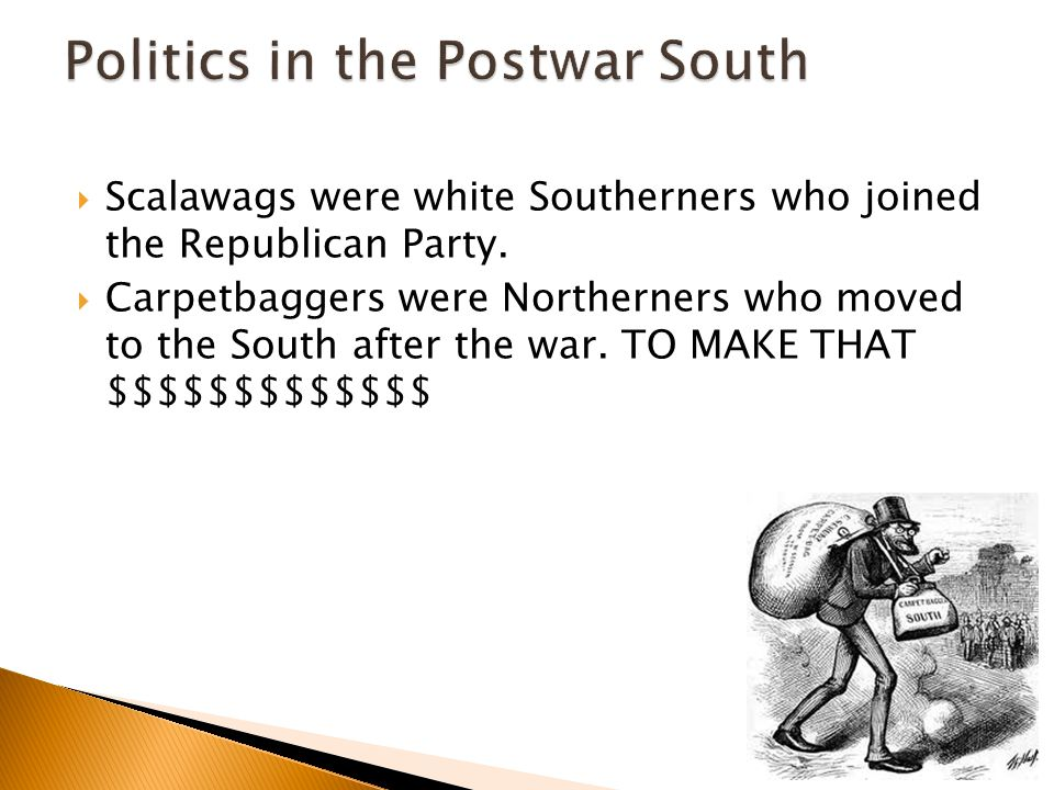  Scalawags were white Southerners who joined the Republican Party.  Carpetbaggers were Northerners who moved to the South after the war. TO MAKE THA