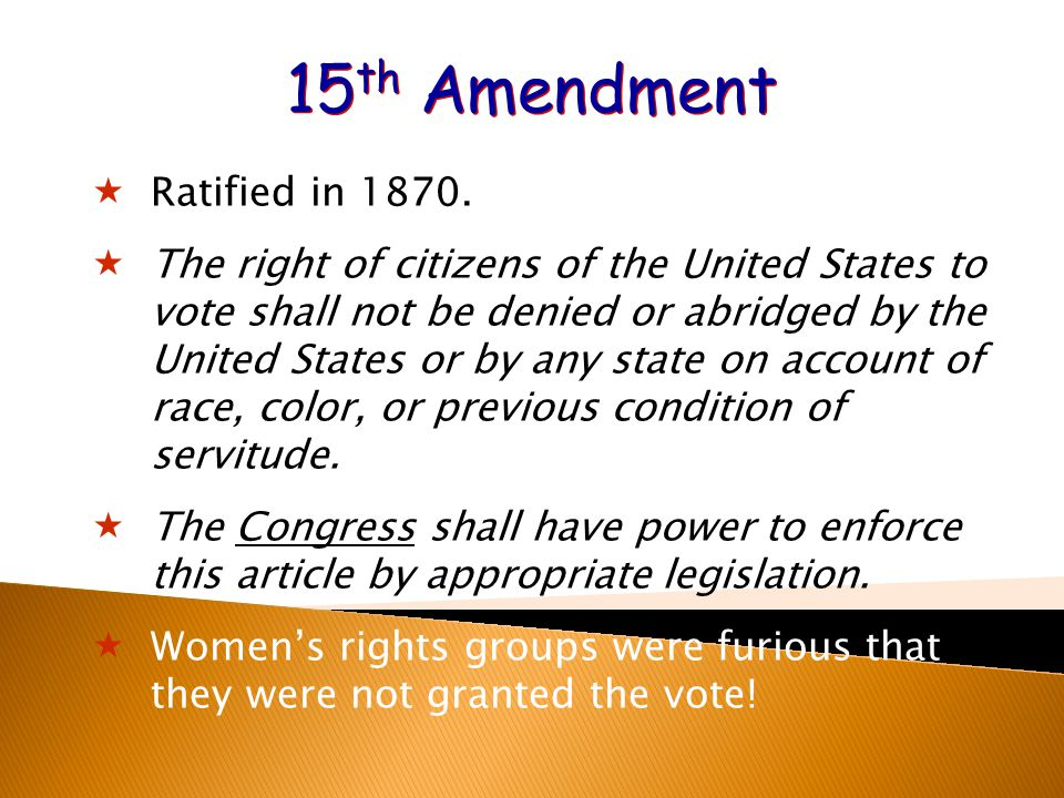 15 th Amendment  Ratified in 1870.  The right of citizens of the United States to vote shall not be denied or abridged by the United States or by an