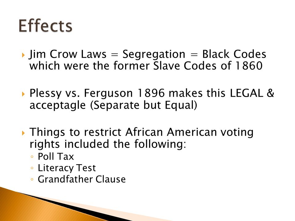  Jim Crow Laws = Segregation = Black Codes which were the former Slave Codes of 1860  Plessy vs. Ferguson 1896 makes this LEGAL & acceptagle (Separa