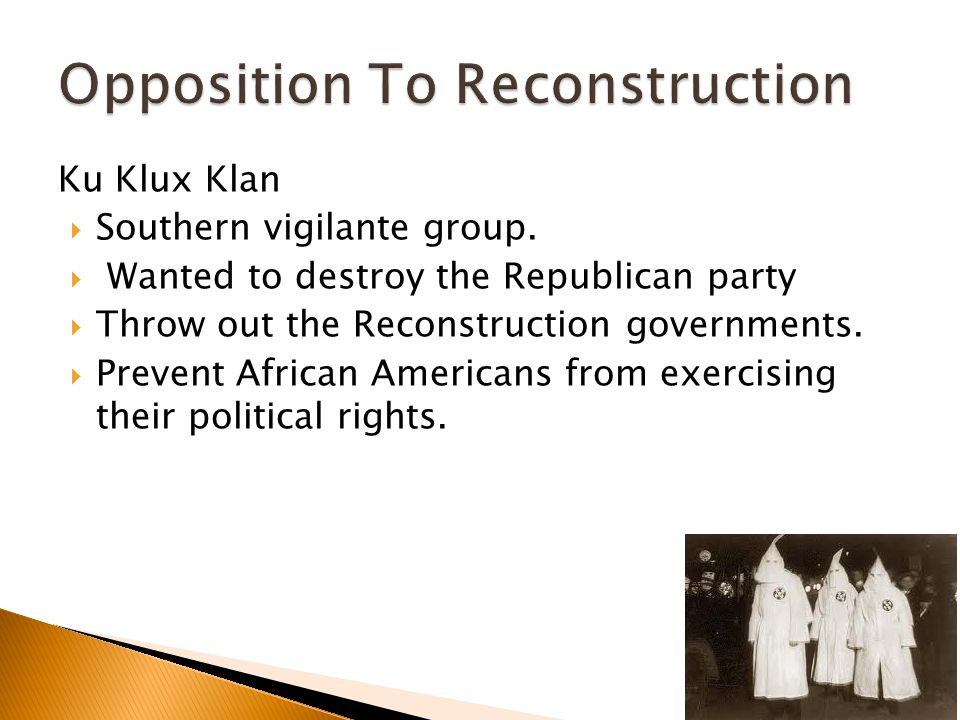 Ku Klux Klan  Southern vigilante group.  Wanted to destroy the Republican party  Throw out the Reconstruction governments.  Prevent African Americ